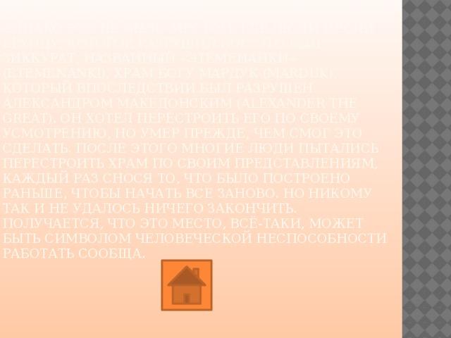 В отличие от Висячих садов, о строительстве Вавилонской башни свидетельствуют археологические находки, которые были найдены на месте раскопок Вавилона и доказывают то, что Навуходоносор II получил право на её возведение.  Однако это не было местом, где люди несли ерунду, которое разрушил Бог. Это был зиккурат, названный «Этеменанки» (Etemenanki), храм богу Мардук (Marduk), который впоследствии был разрушен Александром Македонским (Alexander the Great). Он хотел перестроить его по своему усмотрению, но умер прежде, чем смог это сделать. После этого многие люди пытались перестроить храм по своим представлениям, каждый раз снося то, что было построено раньше, чтобы начать все заново. Но никому так и не удалось ничего закончить. Получается, что это место, всё-таки, может быть символом человеческой неспособности работать сообща.