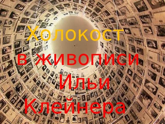 Холокост  в живописи Ильи Клейнера
