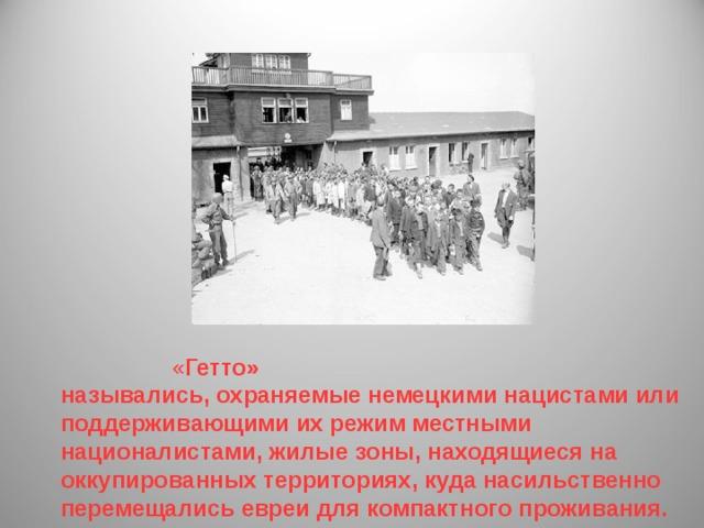 « Гетто» назывались, охраняемые немецкими нацистами или поддерживающими их режим местными националистами, жилые зоны, находящиеся на оккупированных территориях, куда насильственно перемещались евреи для компактного проживания.