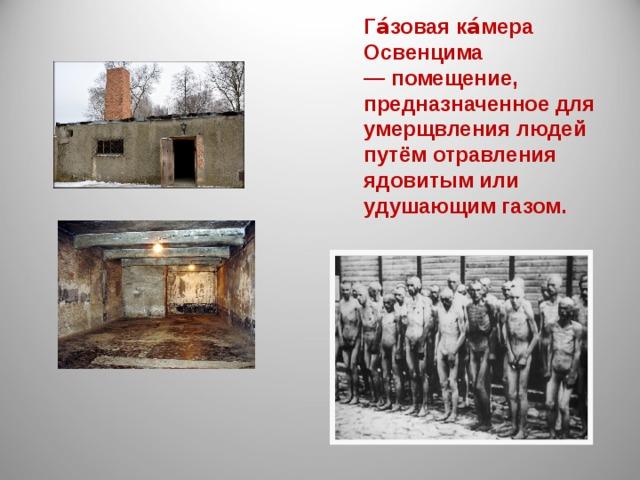 Га́зовая ка́мера Освенцима — помещение, предназначенное для умерщвления людей путём отравления ядовитым или удушающим газом.