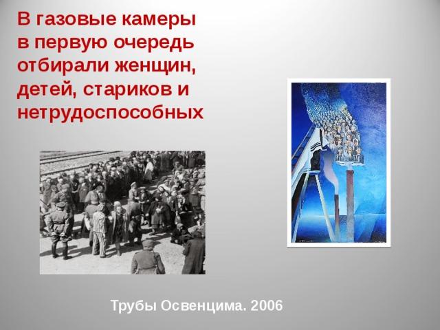 В газовые камеры в первую очередь отбирали женщин, детей, стариков и нетрудоспособных Трубы Освенцима. 2006