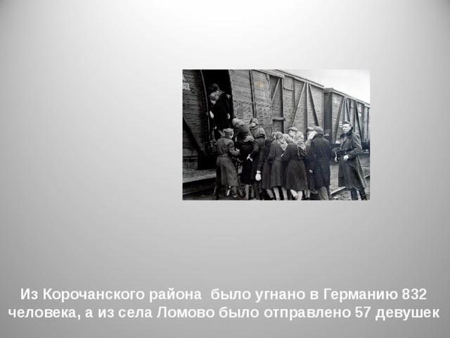 Из Корочанского района было угнано в Германию 832 человека, а из села Ломово было отправлено 57 девушек