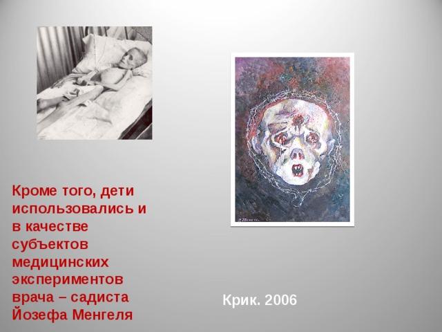 Кроме того, дети использовались и в качестве субъектов медицинских экспериментов врача – садиста Йозефа Менгеля Крик. 2006