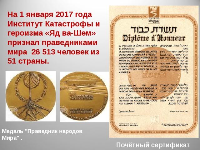 На 1 января 2017 года Институт Катастрофы и героизма «Яд ва-Шем» признал праведниками мира 26 513 человек из 51 страны. Медаль