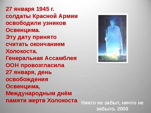 27 января 1945 г. солдаты Красной Армии освободили узников Освенцима. Эту дату принято считать окончанием Холокоста. Генеральная Ассамблея ООН провозгласила  27 января, день освобождения Освенцима, Международным днём памяти жертв Холокоста Никто не забыт, ничто не забыто. 2006