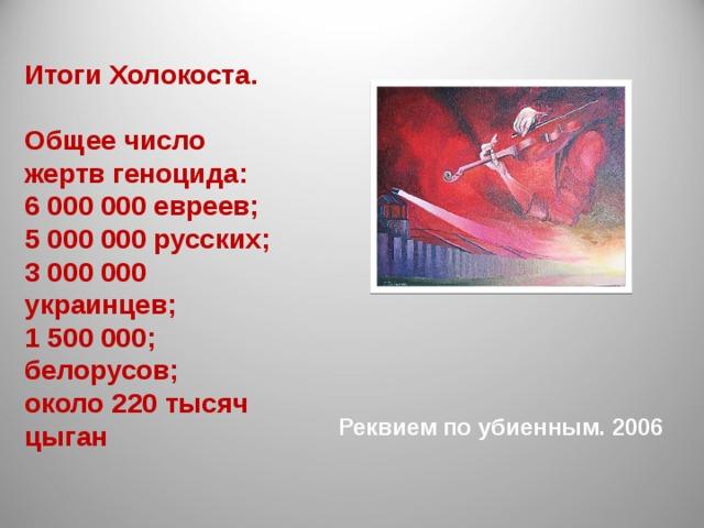 Итоги Холокоста.  Общее число жертв геноцида: 6 000 000 евреев; 5 000 000 русских; 3 000 000 украинцев; 1 500 000; белорусов; около 220 тысяч цыган Реквием по убиенным. 2006