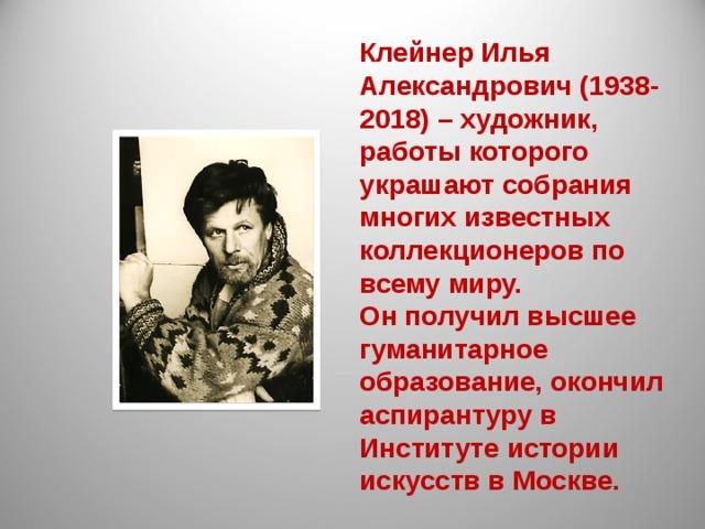 Клейнер Илья Александрович (1938-2018) – художник, работы которого украшают собрания многих известных коллекционеров по всему миру. Он получил высшее гуманитарное образование, окончил аспирантуру в Институте истории искусств в Москве.