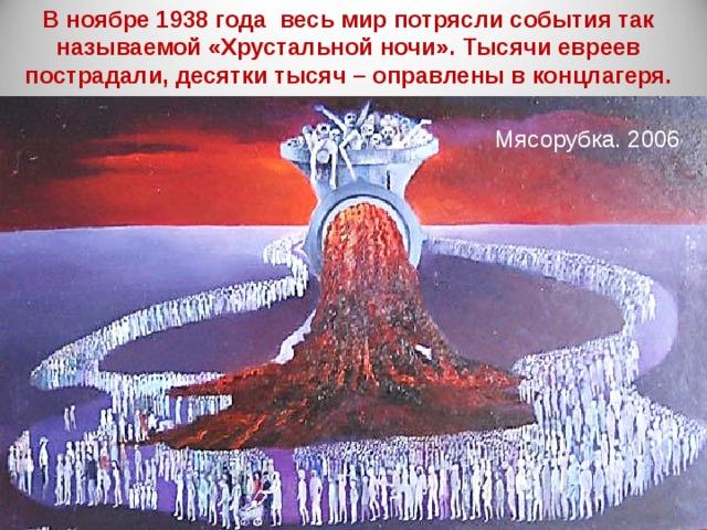 В ноябре 1938 года весь мир потрясли события так называемой «Хрустальной ночи». Тысячи евреев пострадали, десятки тысяч – оправлены в концлагеря. Мясорубка. 2006