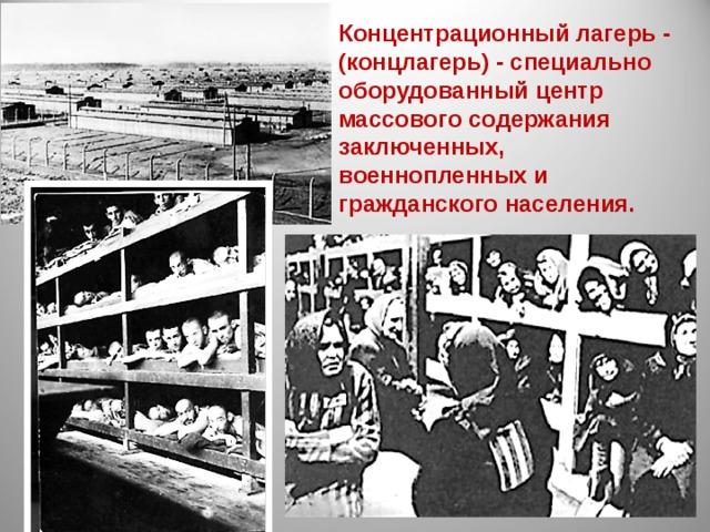 Концентрационный лагерь - (концлагерь) - специально оборудованный центр массового содержания заключенных, военнопленных и гражданского населения.