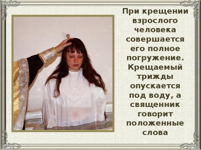 При крещении взрослого человека совершается его полное погружение. Крещаемый трижды опускается под воду, а священник говорит положенные слова