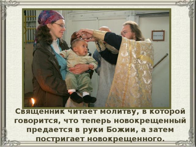 Священник читает молитву, в которой говорится, что теперь новокрещенный предается в руки Божии, а затем постригает новокрещенного.