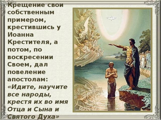 Иисус Христос освятил Крещение свои собственным примером, крестившись у Иоанна Крестителя, а потом, по воскресении Своем, дал повеление апостолам:  «Идите, научите все народы, крестя их во имя Отца и Сына и Святого Духа» (Евангелие от Матфея 28, 19)