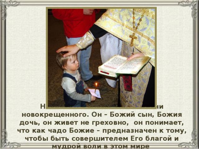 Начинается новый этап в жизни новокрещенного. Он – Божий сын, Божия дочь, он живет не греховно, он понимает, что как чадо Божие – предназначен к тому, чтобы быть совершителем Его благой и мудрой воли в этом мире