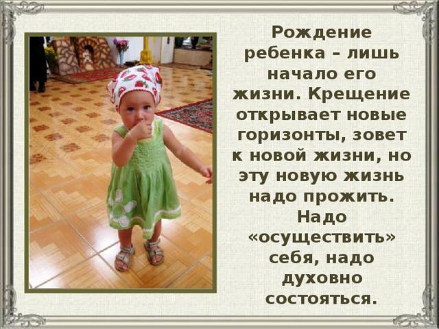 Рождение ребенка – лишь начало его жизни. Крещение открывает новые горизонты, зовет к новой жизни, но эту новую жизнь надо прожить. Надо «осуществить» себя, надо духовно состояться.