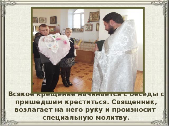 Всякое крещение начинается с беседы с пришедшим креститься. Священник, возлагает на него руку и произносит специальную молитву.