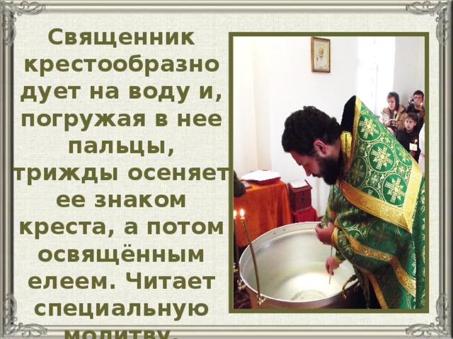 Священник крестообразно дует на воду и, погружая в нее пальцы, трижды осеняет ее знаком креста, а потом освящённым елеем. Читает специальную молитву, призывая Бога сделать ее святой.