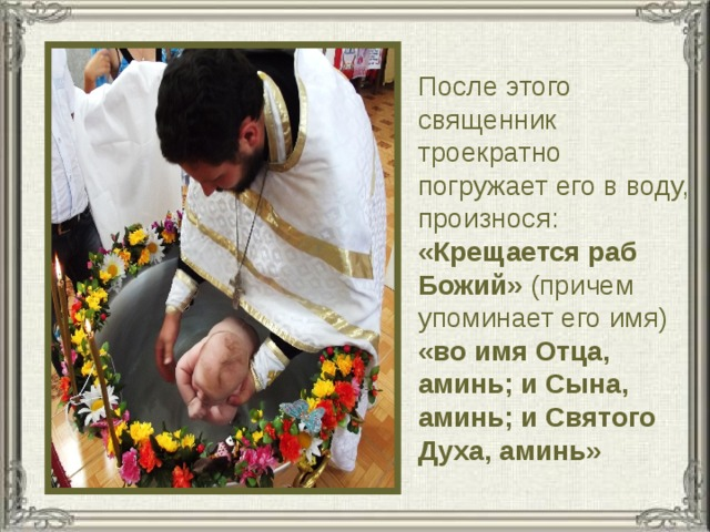 После этого священник троекратно погружает его в воду, произнося: «Крещается раб Божий» (причем упоминает его имя) «во имя Отца, аминь; и Сына, аминь; и Святого Духа, аминь»