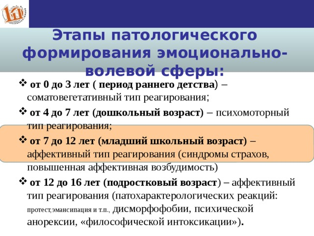 Этапы патологического формирования эмоционально- волевой сферы:  от 0 до 3 лет ( период раннего детства ) – соматовегетативный тип реагирования ;  от 4 до 7 лет (дошкольный возраст) – психомоторный тип реагирования;  от 7 до 12 лет (младший школьный возраст) – аффективный тип реагирования (синдромы страхов, повышеннаяаффективная возбудимость)  от 12 до 16 лет (подростковый возраст ) – аффективный тип реагирования (патохарактерологических реакций: протест,эмансипацияи т.п., дисморфофобии, психической анорексии, «философической интоксикации») . 5