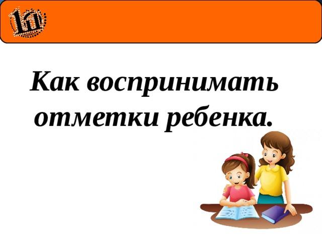 Как воспринимать отметки ребенка.