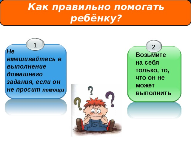 Как правильно помогать ребёнку? 1 2 Не вмешивайтесь в выполнение домашнего задания, если он не просит помощи Возьмите на себя только, то, что он не может выполнить