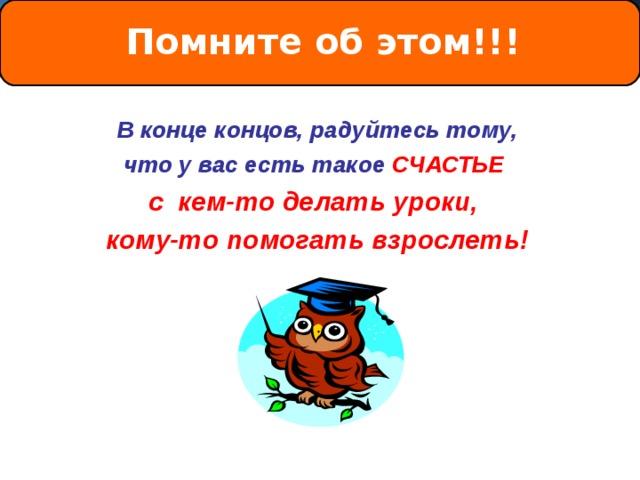 Помните об этом!!!  В конце концов, радуйтесь тому, что у вас есть такое СЧАСТЬЕ с кем-то делать уроки, кому-то помогать взрослеть!