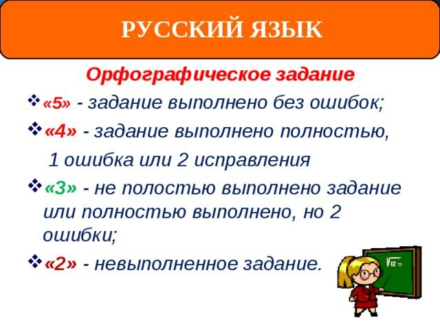 РУССКИЙ ЯЗЫК Орфографическое задание «5»  - задание выполнено без ошибок; «4» - задание выполнено полностью,  1 ошибка или 2 исправления