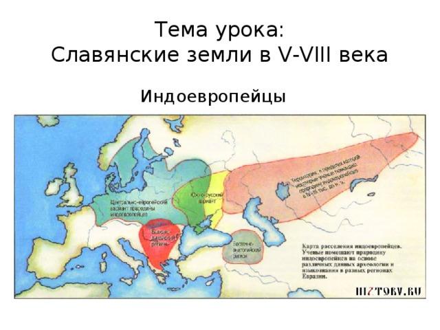 Тема урока:  Славянские земли в V-VIII века Индоевропейцы
