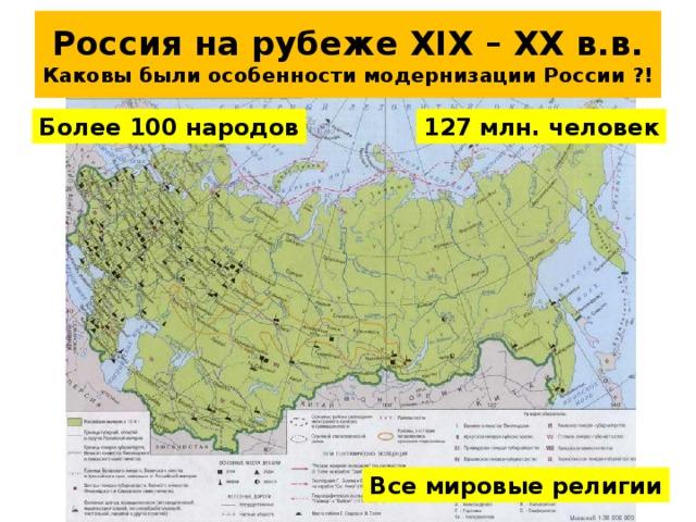 Россия на рубеже XIX – XX в.в.  Каковы были особенности модернизации России ?! 127 млн. человек Более 100 народов Все мировые религии