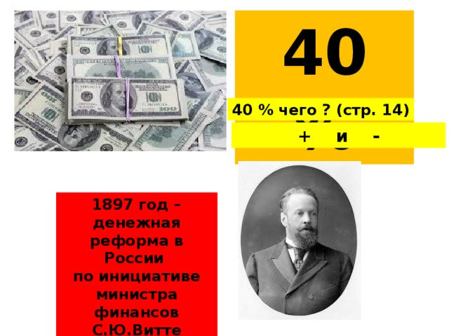 40 % 40 % чего ? (стр. 14) + и - 1897 год – денежная реформа в России по инициативе министра финансов С.Ю.Витте