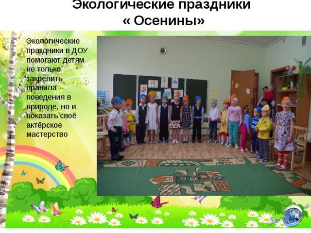 Экологические праздники  « Осенины» Экологические праздники в ДОУ помогают детям не только закрепить правила поведения в природе, но и показать своё актёрское мастерство