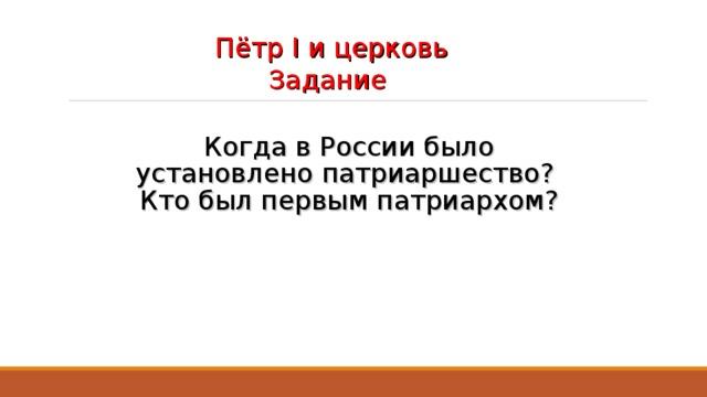 Пётр I и церковь Задание   Когда в России было установлено патриаршество?  Кто был первым патриархом?