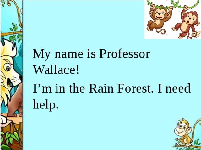 My name is Professor Wallace! I'm in the Rain Forest. I need help.