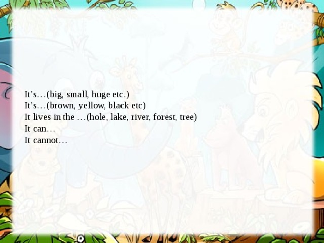 It's…(big, small, huge etc.)  It's…(brown, yellow, black etc)  It lives in the …(hole, lake, river, forest, tree)  It can…  It cannot…