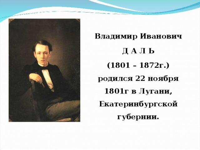 Владимир Иванович  Д А Л Ь (1801 – 1872г.)  родился 22 ноября 1801г в Лугани, Екатеринбургской губернии.