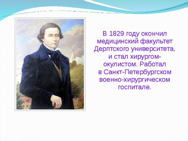 В 1829 году окончил медицинский факультет Дерптского университета, и стал хирургом-окулистом. Работал вСанкт-Петербургском военно-хирургическом госпитале.