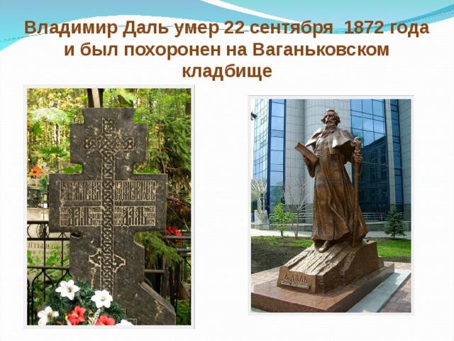 Владимир Даль умер 22 сентября 1872 года и был похоронен на Ваганьковском кладбище