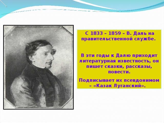 С 1833 – 1859 – В. Даль на правительственной службе.  В эти годы к Далю приходит литературная известность, он пишет сказки, рассказы, повести. Подписывает их псевдонимом – «Казак Луганский».