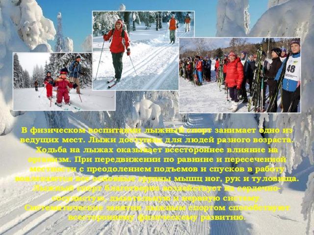 В физическом воспитании лыжный спорт занимает одно из ведущих мест. Лыжи доступны для людей разного возраста. Ходьба на лыжах оказывает всестороннее влияние на организм. При передвижении по равнине и пересеченной местности с преодолением подъемов и спусков в работу вовлекаются все основные группы мышц ног, рук и туловища. Лыжный спорт благотворно воздействует на сердечно-сосудистую, дыхательную и нервную систему. Систематические занятия лыжным спортом способствуют всестороннему физическому развитию.