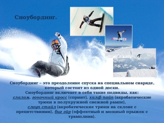 Сноубординг. Сноубординг – это преодоление спуска на специальном снаряде, который состоит из одной доски. Сноубординг включает в себя такие подвиды, как: слалом , гоночный кросс (спринт), халф пайп (акробатические трюки в полукружной снежной рампе), слоуп стайл (акробатические трюки на склоне с препятствиями), биг эйр (эффектный и мощный прыжок с трамплина).