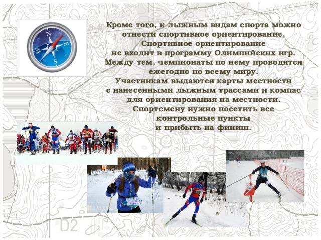 Кроме того, к лыжным видам спорта можно отнести спортивное ориентирование. Спортивное ориентирование не входит в программу Олимпийских игр. Между тем, чемпионаты по нему проводятся ежегодно по всему миру. Участникам выдаются карты местности с нанесенными лыжным трассами и компас для ориентирования на местности. Спортсмену нужно посетить все контрольные пункты и прибыть на финиш.