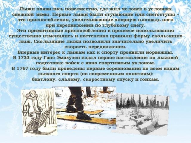 Лыжи появились повсеместно, где жил человек в условиях снежной зимы. Первые лыжи были ступающие или снегоступы – это приспособления, увеличивающие опорную площадь ноги при передвижении по глубокому снегу. Эти примитивные приспособления в процессе использования существенно изменялись и постепенно приняли форму скользящих лыж. Скользящие лыжи позволили значительно увеличить скорость передвижения. Впервые интерес к лыжам как к спорту проявили норвежцы. В 1733 году Ганс Эмахузен издал первое наставление по лыжной подготовке войск с явно спортивным уклоном. В 1767 году были проведены первые соревнования по всем видам лыжного спорта (по современным понятиям): биатлону, слалому, скоростному спуску и гонкам.