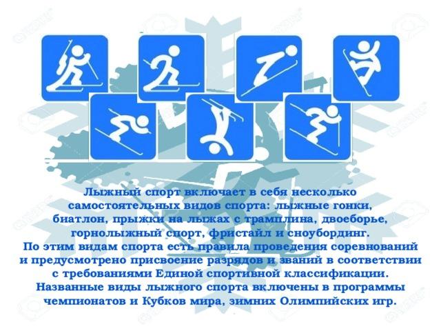 Лыжный спорт включает в себя несколько самостоятельных видов спорта: лыжные гонки, биатлон, прыжки на лыжах с трамплина, двоеборье, горнолыжный спорт, фристайл и сноубординг. По этим видам спорта есть правила проведения соревнований и предусмотрено присвоение разрядов и званий в соответствии с требованиями Единой спортивной классификации. Названные виды лыжного спорта включены в программы чемпионатов и Кубков мира, зимних Олимпийских игр.