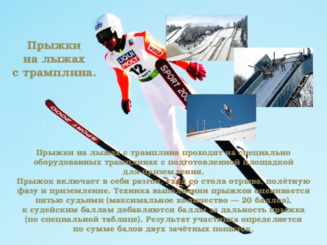 Прыжки на лыжах с трамплина. Прыжки на лыжах с трамплина проходят на специально оборудованных трамплинах с подготовленной площадкой для приземления. Прыжок включает в себя разгон, уход со стола отрыва, полётную фазу и приземление. Техника выполнения прыжков оценивается пятью судьями (максимальное количество — 20 баллов), к судейским баллам добавляются баллы за дальность прыжка (по специальной таблице). Результат участника определяется по сумме балов двух зачётных попыток.