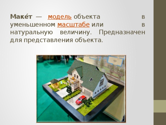 Маке́т — модель объекта в уменьшенном масштабе или в натуральную величину. Предназначен для представления объекта.