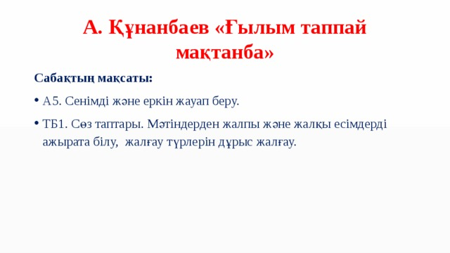 А. Құнанбаев «Ғылым таппай мақтанба» Сабақтың мақсаты: