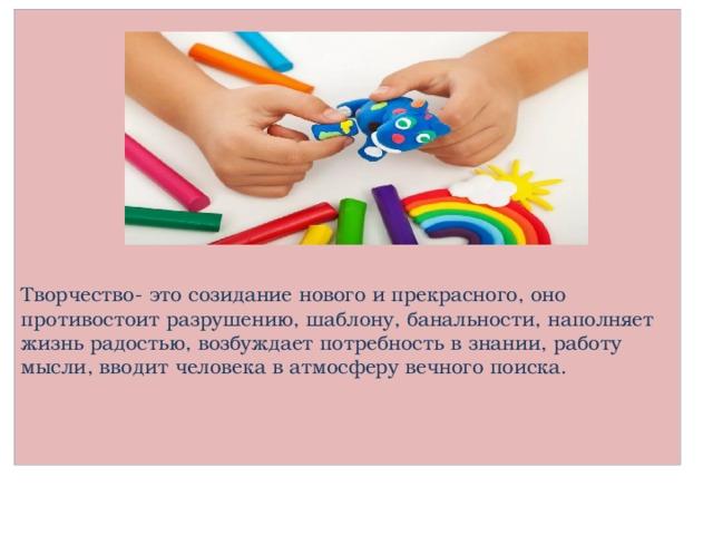 Творчество- это созидание нового и прекрасного, оно противостоит разрушению, шаблону, банальности, наполняет жизнь радостью, возбуждает потребность в знании, работу мысли, вводит человека в атмосферу вечного поиска.