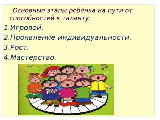 Основные этапы ребёнка на пути от способностей к таланту. 1.Игровой. 2.Проявление индивидуальности. 3.Рост. 4.Мастерство.