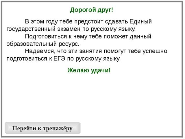 Дорогой друг!   В этом году тебе предстоит сдавать Единый государственный экзамен по русскому языку.  Подготовиться к нему тебе поможет данный образовательный ресурс.  Надеемся, что эти занятия помогут тебе успешно подготовиться к ЕГЭ по русскому языку. Желаю удачи!  Перейти к тренажёру