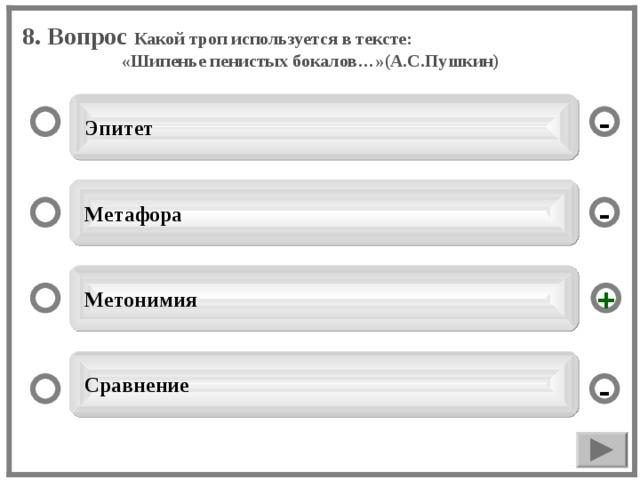 8. Вопрос Какой троп используется в тексте: «Шипенье пенистых бокалов…»(А.С.Пушкин)  Эпитет -  Метафора -  Метонимия +  Сравнение -