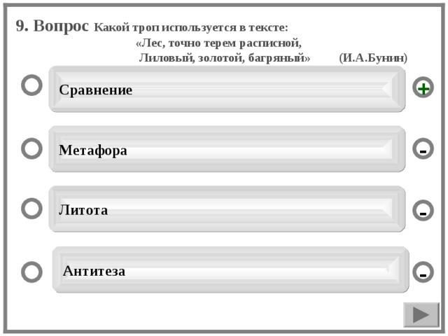 9. Вопрос Какой троп используется в тексте: «Лес, точно терем расписной,  Лиловый, золотой, багряный» (И.А.Бунин)  Сравнение +  Метафора -   Литота -  Антитеза -